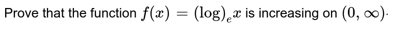 Prove that the function `f(x)=(log)_e x` is increasing on `(0,oo)dot`