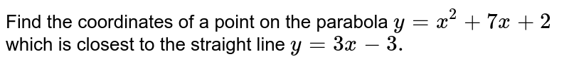 Find the coordinates of a point on the parabola `y=x^2+7x+2` which is closest to the straight line `y=3x-3.`