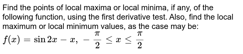 Find the points of local maxima or local minima, if any, of the   following function, using the first derivative test. Also, find the local   maximum or local minimum values, as the case may be: `f(x)=sin2x-x ,-pi/2lt=xlt=pi/2`