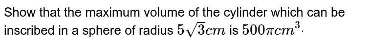 Show that the maximum volume of the cylinder which can be inscribed in   a sphere of radius `5sqrt(3)c m` is `500pic m^3dot`