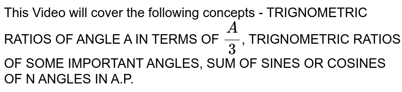 This Video will cover the following concepts - TRIGNOMETRIC RATIOS OF ANGLE A IN TERMS OF `A/3`, TRIGNOMETRIC RATIOS OF SOME IMPORTANT ANGLES, SUM OF SINES OR COSINES OF N ANGLES IN A.P.