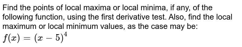 Find the points of local maxima or local minima, if any, of the   following function, using the first derivative test. Also, find the local   maximum or local minimum values, as the case may be: `f(x)=(x-5)^4`