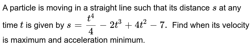 A particle is moving in a straight line such that its distance `s` at any time `t` is given by `s=(t^4)/4-2t^3+4t^2-7.` Find when its velocity is maximum and acceleration minimum.