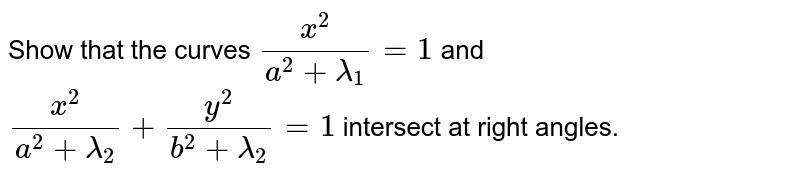 Show that the curves `(x^2)/(a^2+lambda_1)=1` and `(x^2)/(a^2+lambda_2)+(y^2)/(b^2+lambda_2)=1` intersect at right angles.