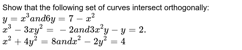 Show that the following set of curves intersect orthogonally:  `y=x^3a n d6y=7-x^2`   `x^3-3x y^2=-2a n d3x^2y-y=2.`   `x^2+4y^2=8a n dx^2-2y^2=4`