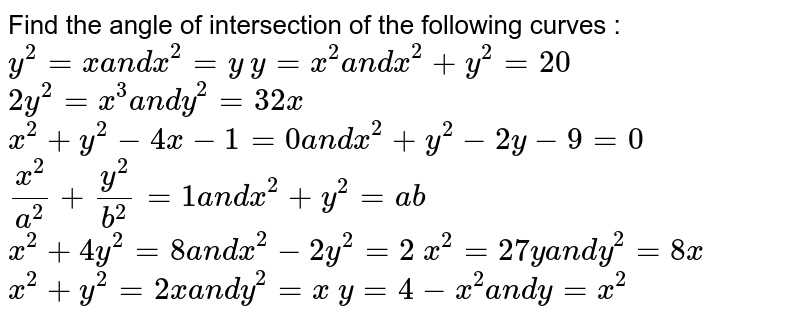 Find the angle of intersection of the following curves :  `y^2=xa n dx^2=y`   `y=x^2a n dx^2+y^2=20`   `2y^2=x^3a n dy^2=32 x`   `x^2+y^2-4x-1=0a n dx^2+y^2-2y-9=0`   `(x^2)/(a^2)+(y^2)/(b^2)=1a n dx^2+y^2=a b`   `x^2+4y^2=8a n dx^2-2y^2=2`   `x^2=27ya n dy^2=8x`   `x^2+y^2=2xa n dy^2=x`   `y=4-x^2a n dy=x^2`