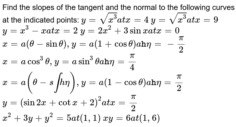 Find the slopes of the tangent and the normal to the following curves   at the indicated points:  `y=sqrt(x^3)a tx=4`   `y=sqrt(x^3)a tx=9`   `y=x^3-xa tx=2`   `y=2x^2+3sinxa tx=0`   `x=a(theta-sintheta),y=a(1+costheta)a ttheta=-pi/2`   `x=acos^3theta,y=asin^3thetaa ttheta=pi/4`   `x=a(theta-s intheta),y=a(1-costheta)a ttheta=pi/2`   `y=(sin2x+cotx+2)^2a tx=pi/2`   `x^2+3y+y^2=5a t(1,1)`   `x y=6a t(1,6)`