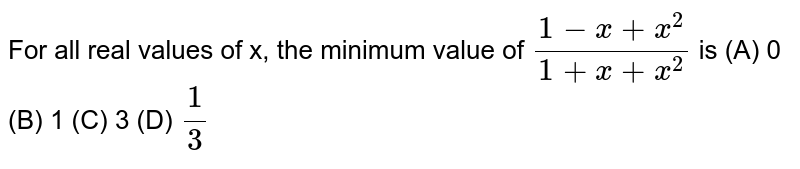 For all real values of x, the   minimum value of `(1-x+x^2)/(1+x+x^2)` is (A) 0  (B) 1  (C)   3 (D) `1/3`