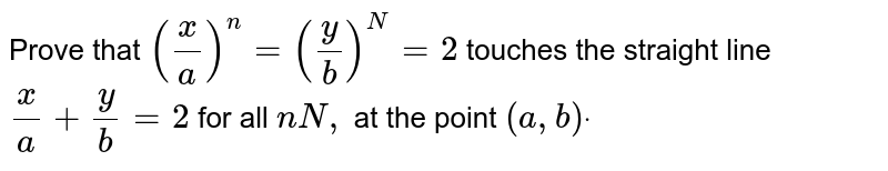 Prove that `(x/a)^n=(y/b)^N=2` touches the straight line `x/a+y/b=2` for all `nN ,` at the point `(a , b)dot`