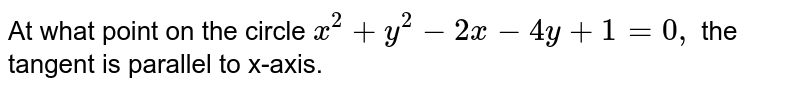 At what point on the circle `x^2+y^2-2x-4y+1=0,` the tangent is parallel to x-axis.