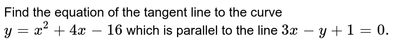 Find the equation of the tangent line to the curve `y=x^2+4x-16` which is parallel to the line `3x-y+1=0.`