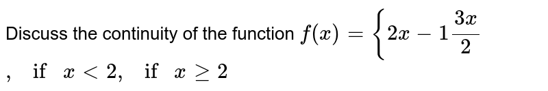 Discuss the continuity of the function  `f(x)={2x-1(3x)/2`  `,ifx<2,ifxgeq2`