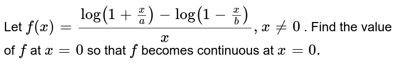 Let `f(x)=(log(1+x/a)-log(1-x/b))/x ,x!=0` . Find the value of `f` at `x=0` so that `f` becomes continuous at `x=0.`