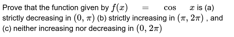 """Prove that the function given by `f(x)"""" """"="""" """"cos"""" """"x` is (a) strictly decreasing in `(0,""""""""""""""""pi)`  (b) strictly increasing in `(pi,""""""""""""""""2pi)` , and (c) neither increasing nor decreasing in `(0,""""""""""""""""2pi)`"""