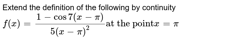 """Extend the definition of the following by continuity   `f(x)=(1-cos7(x-pi))/(5(x-pi)^2)""""at the point""""x=pi`"""