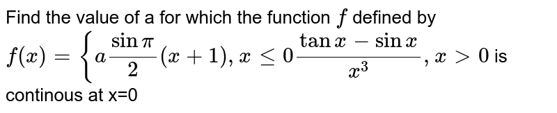 """Find the value of a for which the function `f` defined by  `f(x)={asinpi/2(x+1),xlt=0(tanx-sinx)/(x^3),x >0""""` is continous at x=0"""