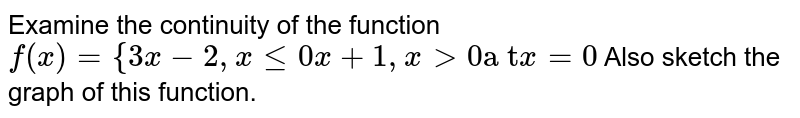 """Examine the continuity of the function   `f(x)={3x-2,xlt=0x+1,x >0""""a t""""x=0`  Also sketch the graph of this function."""