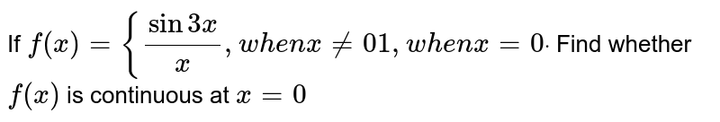 If `f(x)={(sin3x)/x,w h e nx!=0 1,w h e nx=0dot` Find whether `f(x)` is continuous at `x=0`