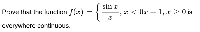 Prove that the function  `f(x)={(sinx)/x,x<0x+1,xgeq0` is   everywhere continuous.