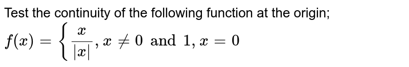 Test the continuity of the following function at the origin;  `f(x)={x/(|x|),x!=0 and 1,x=0`
