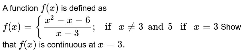 A function `f(x)` is defined as `f(x)={(x^2 -x-6)/(x-3);ifx!=3 and 5ifx=3`  Show that `f(x)` is continuous at `x=3.`