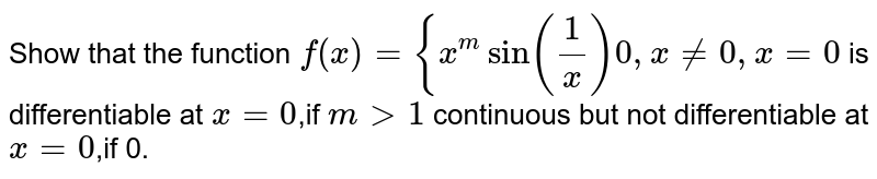 Show that the function `f(x)={x^m sin(1/x)0 ,x != 0,x=0` is differentiable at `x=0`,if `m > 1` continuous but not differentiable at `x=0`,if 0.