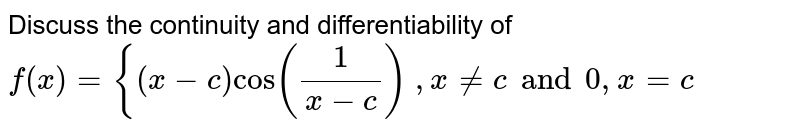 Discuss the   continuity and differentiability of `f(x)={(x-c)cos(1/(x-c))` `,x!=c and 0 ,x=c`