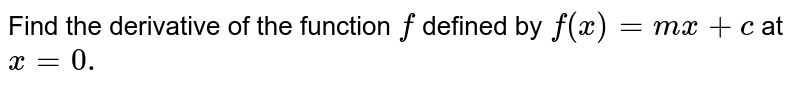 Find the derivative   of the function `f` defined by `f(x)=m x+c` at `x=0.`