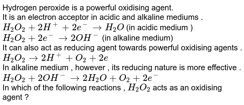 Hydrogen peroxide is a powerful oxidising agent. <br> It is an electron acceptor in acidic and alkaline mediums .  <br> `H_(2)O_(2) + 2H^(+) + 2e^(-) rarr H_(2)O` (in acidic medium ) <br> `H_(2)O_(2) + 2e^(-) rarr 2OH^(-)` (in alkaline medium) <br> It can also act as reducing agent towards powerful oxidising agents . `H_(2)O_(2) rarr 2H^(+) + O_(2) + 2e` <br> In alkaline medium , however , its reducing nature is more effective . `H_(2)O_(2) + 2OH^(-) rarr 2H_(2)O + O_(2) + 2e^(-)` <br> In which of the following reactions , `H_(2)O_(2)` acts as an oxidising agent ?