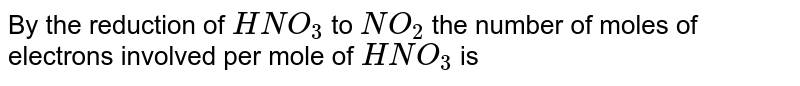 By the reduction of `HNO_(3)` to `NO_(2)` the number of moles of electrons involved per mole of `HNO_(3)` is