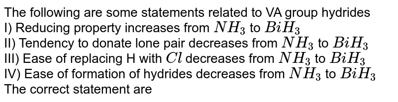 The hydrides of V th A group element are good reducing agents, their reducing ability increases from `NH_(3)` to `BiH_(3)` and basic nature decreases from `NH_(3)` to `BiH_(3)`, thremal stability and bond angles decreases from `NH_(3)` to `BiH_(3)` <br> The strong reducing agent is