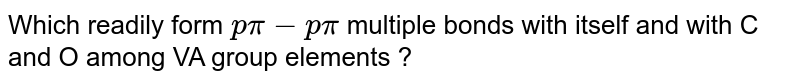 Which readily form `p pi-p pi` multiple bonds with itself and with C and O among VA group elements ?