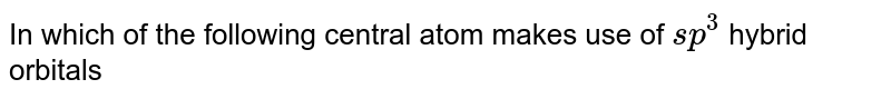 In which of the following central atom makes use of `sp^(3)` hybrid orbitals