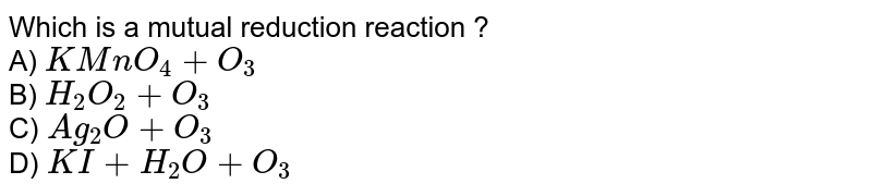 Which is a mutual reduction reaction ? <br> A) `KMnO_(4)+O_(3)` <br> B) `H_(2)O_(2)+O_(3)` <br> C) `Ag_(2)O+O_(3)` <br> D) `KI+H_(2)O+O_(3)`