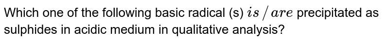 Which one of the following basic radical (s) `is//are ` precipitated as sulphides in acidic medium in qualitative analysis?
