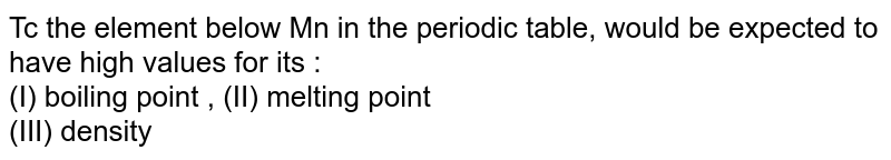 Tc the element below Mn in the periodic table, would be expected to have high values for its : <br> (I) boiling point , (II) melting point <br> (III) density