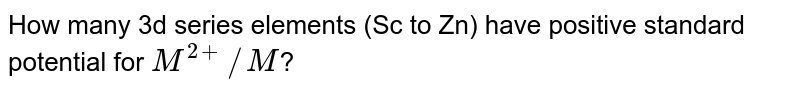 How many 3d series elements (Sc to Zn) have positive standard potential for `M^(2+)//M`?