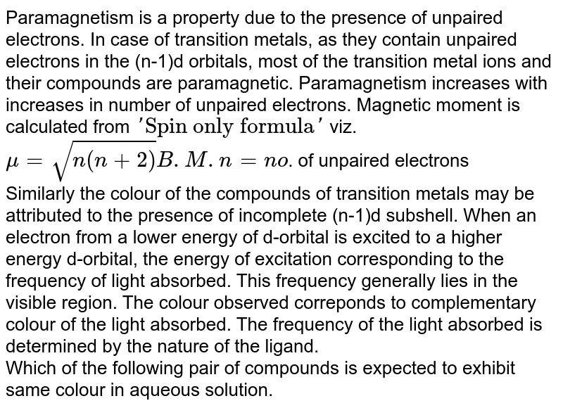 Paramagnetism is a property due to the presence of unpaired electrons. In case of transition metals, as they contain unpaired electrons in the (n-1)d orbitals, most of the transition metal ions and their compounds are paramagnetic. Paramagnetism increases with increases in number of unpaired electrons. Magnetic moment is calculated from `Spin only formula` viz. <br> `mu  = sqrt(n(n+2)) B.M. n = no`. of unpaired electrons <br> Similarly the colour of the compounds of transition metals may be attributed to the presence of incomplete (n-1)d subshell. When an electron from a lower energy of d-orbital is excited to a higher energy d-orbital, the energy of excitation corresponding to the frequency of light absorbed. This frequency generally lies in the visible region. The colour observed correponds to complementary colour of the light absorbed. The frequency of the light absorbed is determined by the nature of the ligand. <br> Which of the following pair of compounds is expected to exhibit same colour in aqueous solution.