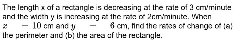 """The length x of a rectangle is decreasing   at the rate of 3 cm/minute and the width y is increasing at the rate of   2cm/minute. When `x"""" """"=10` cm and `y"""" """"="""" """"6` cm, find the rates of change of (a) the   perimeter and (b) the area of the rectangle."""