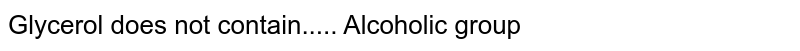 Glycerol does not contain..... Alcoholic group