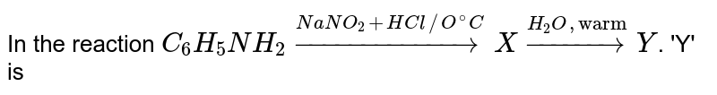 """In the reaction `C_(6)H_(5)NH_(2) overset(NaNO_(2)+HCl//O^(@)C)rarr X overset(H_(2)O, """"warm"""")rarr Y`. 'Y' is"""