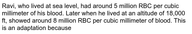 Ravi, who lived at sea level, had around 5 million RBC per cubic millimeter of his blood. Later when he lived at an altitude of 18,000 ft, showed around 8 million RBC per cubic millimeter of blood. This is an adaptation because