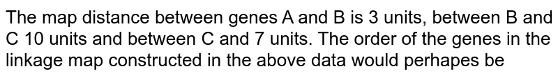 The map distance between genes A and B is 3 units, between B and C 10 units and between C and 7 units. The order of the genes in the linkage map constructed in the above data would perhapes be