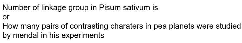 Number of linkage group in Pisum sativum is <br> or <br> How many pairs of contrasting charaters in pea planets were studied by mendal in his experiments