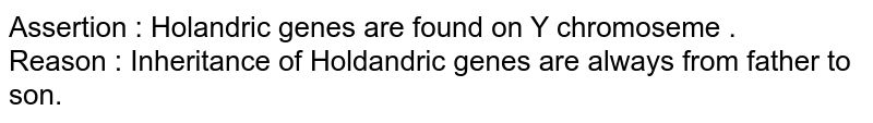 Assertion : Holandric genes are found on Y chromoseme . <br> Reason : Inheritance of Holdandric genes are always from father to son.