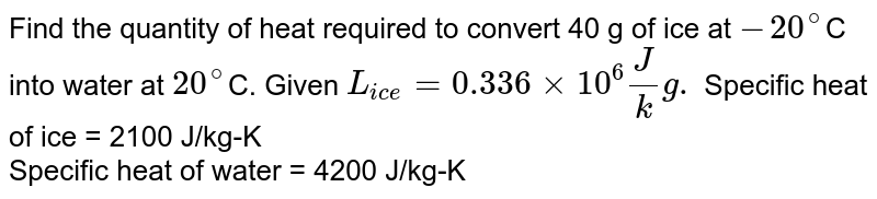 Find the quantity of heat required to convert 40 g of ice at `-20^(@)`C into water at `20^(@)`C. Given `L_(ice) = 0.336 xx 10^(6) J/kg.` Specific heat of ice = 2100 J/kg-K <br> Specific heat of water = 4200 J/kg-K