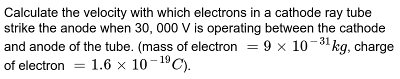 Calculate the velocity with which electrons in a cathode ray tube strike the anode when 30, 000 V is operating  between the cathode and anode of the tube. (mass of electron `=9xx10^(-31)kg`, charge of electron `=1.6xx10^(-19) C`).