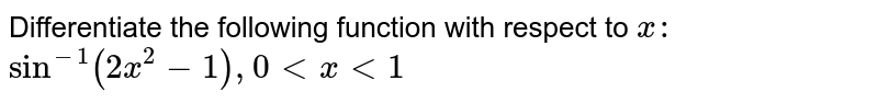 Differentiate   the following function with respect to `x :`  `sin^(-1)(2x^2-1), 0 lt x lt 1`