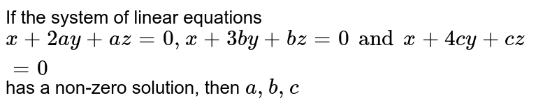 If the system of linear equations  `x+2ay +az =0,x+3by+bz =0 and x+4cy + cz =0` has a non-zero solution, then `a, b, c`