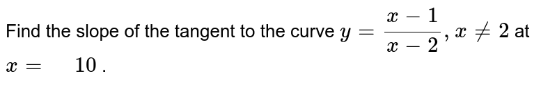 """Find the slope of the tangent to the curve `y=(x-1)/(x-2), x!=2` at `x="""" """"10` ."""